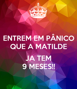 Poster: ENTREM EM PÂNICO QUE A MATILDE  JA TEM 9 MESES!!