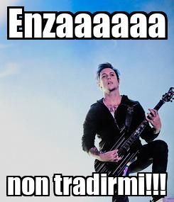 Poster: Enzaaaaaa non tradirmi!!!
