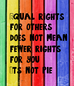 Poster: Equal rights  for 'others'  does not mean  fewer rights  for you.  It's not pie.