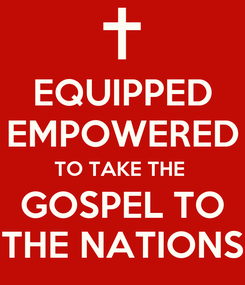 Poster: EQUIPPED EMPOWERED TO TAKE THE  GOSPEL TO THE NATIONS