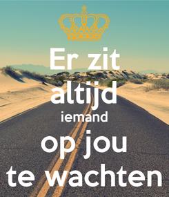 Poster: Er zit altijd iemand op jou te wachten