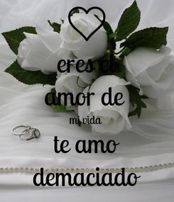 Poster: eres el amor de  mi vida  te amo demaciado