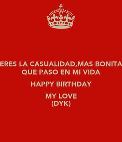 Poster: ERES LA CASUALIDAD,MAS BONITA QUE PASO EN MI VIDA HAPPY BIRTHDAY MY LOVE (DYK)