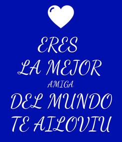 Poster: ERES  LA MEJOR AMIGA DEL MUNDO TE AILOVIU