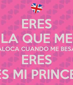 Poster: ERES LA QUE ME ALOCA CUANDO ME BESA ERES ERES MI PRINCESA