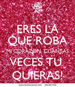 Poster: ERES LA QUE ROBA MI CORAZON, CUANTAS VECES TU  QUIERAS!