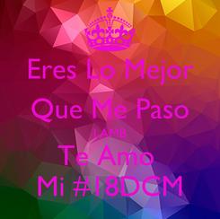 Poster: Eres Lo Mejor Que Me Paso LAMB Te Amo  Mi #18DCM