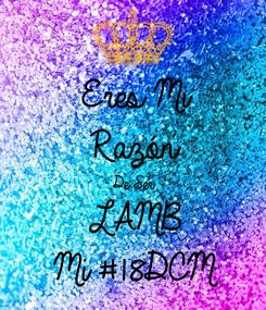 Poster: Eres Mi  Razón  De Ser  LAMB Mi #18DCM