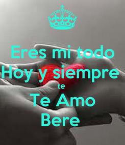 Poster: Eres mi todo Hoy y siempre  te  Te Amo Bere