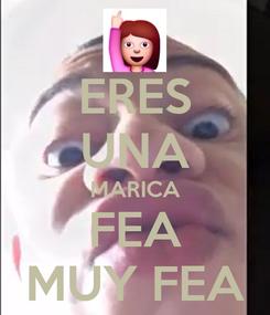 Poster: ERES UNA MARICA FEA MUY FEA