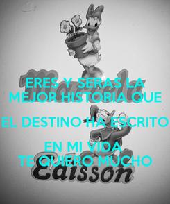 Poster: ERES Y SERAS LA MEJOR HISTORIA QUE EL DESTINO HA ESCRITO EN MI VIDA  TE QUIERO MUCHO
