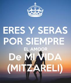 Poster: ERES Y SERAS POR SIEMPRE  EL AMOOR De MI VIDA (MITZARELI)