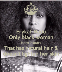 Poster: Erykah Badu Only black woman In the industry That has natural hair & doesn't lighten her skin