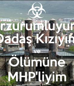 Poster: Erzurumluyum Dadaş Kızıyım ve Ölümüne MHP'liyim