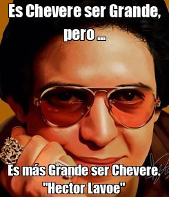 """Poster: Es Chevere ser Grande, pero ... Es más Grande ser Chevere. """"Hector Lavoe"""""""