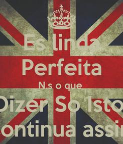 Poster: Es linda Perfeita N.s o que  Dizer So Isto  Continua assim