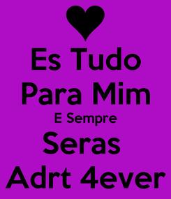 Poster: Es Tudo Para Mim E Sempre Seras  Adrt 4ever