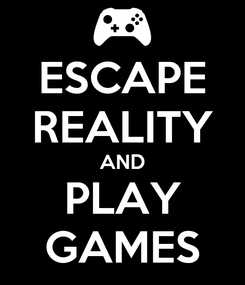 Poster: ESCAPE REALITY AND PLAY GAMES