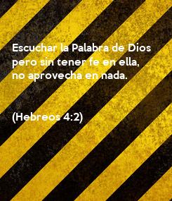Poster:   Escuchar la Palabra de Dios  pero sin tener fe en ella, no aprovecha en nada.   (Hebreos 4:2)