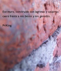Poster: Ese muro, construido con lagrimas y suspiros, caerá frente a mis besos y mis gemidos.  PriKing