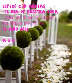 Poster: espero con ancias  el dia de nuestra boda ...  SOLO TU Y YO HACEMOS UN MUNDO PERFECTO te amo jose  a y j