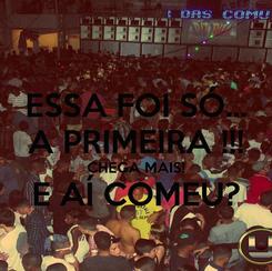 Poster: ESSA FOI SÓ... A PRIMEIRA !!! CHEGA MAIS! E AÍ COMEU?