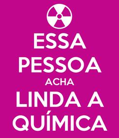 Poster: ESSA PESSOA ACHA LINDA A QUÍMICA