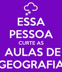 Poster: ESSA PESSOA CURTE AS  AULAS DE GEOGRAFIA