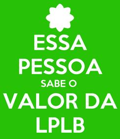Poster: ESSA PESSOA SABE O  VALOR DA LPLB