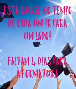 Poster: ESTÁ QUASE NO TEMPO DE CADA UM IR PARA UM LADO!  FALTAM 4 DIAS PARA À FORMATURA