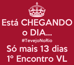 Poster: Está CHEGANDO o DIA... #TevejoNoRio Só mais 13 dias 1º Encontro VL