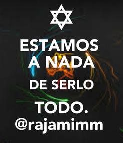 Poster: ESTAMOS  A NADA DE SERLO TODO. @rajamimm