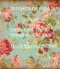 Poster: ESTAMOS DE REBAJAS!             - 20%   SWEATERS, TOPS, REMERAS, CALZAS!  TE LO VAS A PERDER?