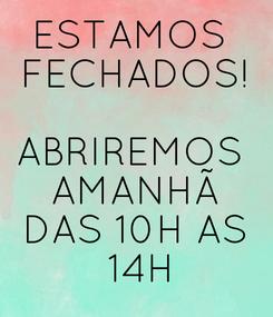 Poster: ESTAMOS  FECHADOS!  ABRIREMOS  AMANHÃ DAS 10H AS  14H