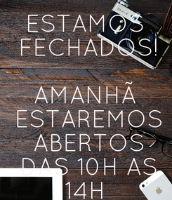 Poster: ESTAMOS  FECHADOS!  AMANHÃ  ESTAREMOS  ABERTOS  DAS 10H AS  14H