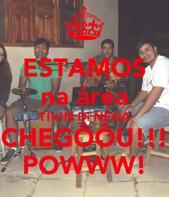 Poster: ESTAMOS na área T!k!N Di NÊGA CHEGÔÔU!!! POWWW!