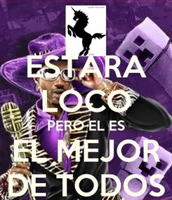 Poster: ESTARA LOCO PERO EL ES EL MEJOR DE TODOS