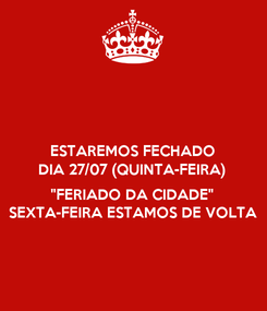 "Poster: ESTAREMOS FECHADO DIA 27/07 (QUINTA-FEIRA)  ""FERIADO DA CIDADE"" SEXTA-FEIRA ESTAMOS DE VOLTA"