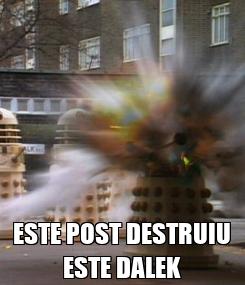 Poster:  ESTE POST DESTRUIU ESTE DALEK