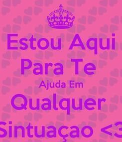 Poster: Estou Aqui Para Te  Ajuda Em Qualquer  Sintuaçao <3