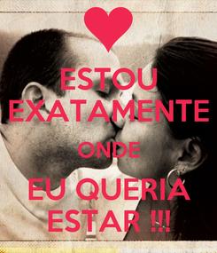 Poster: ESTOU EXATAMENTE ONDE EU QUERIA ESTAR !!!