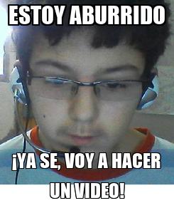 Poster: ESTOY ABURRIDO ¡YA SE, VOY A HACER UN VIDEO!