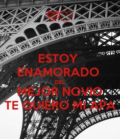 Poster: ESTOY  ENAMORADO  DEL MEJOR NOVIO TE QUIERO MI APA