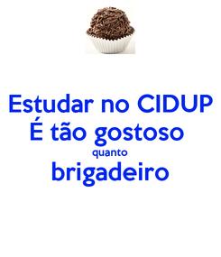 Poster: Estudar no CIDUP É tão gostoso  quanto brigadeiro