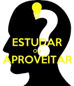 Poster:  ESTUDAR OU APROVEITAR