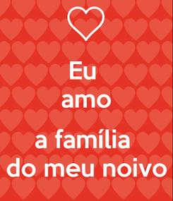 Poster: Eu  amo  a família  do meu noivo