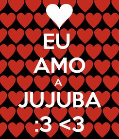 Poster: EU  AMO A  JUJUBA :3 <3