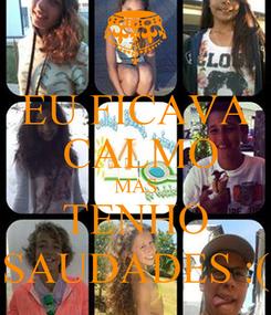 Poster: EU FICAVA  CALMO MAS TENHO SAUDADES :(