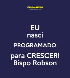 Poster: EU nasci PROGRAMADO para CRESCER! Bispo Robson