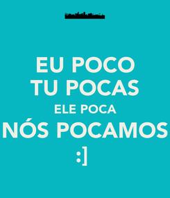 Poster: EU POCO TU POCAS ELE POCA NÓS POCAMOS :]